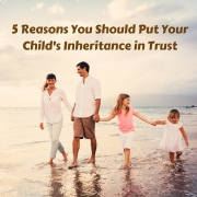 5 reasons you should put your child's inheritance in trust