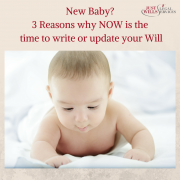 New Baby? Three Reasons why Now is the time to write or update your Will.