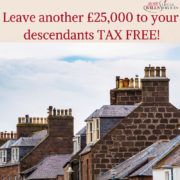 You can now leave another £25,000 to your descendants TAX FREE!